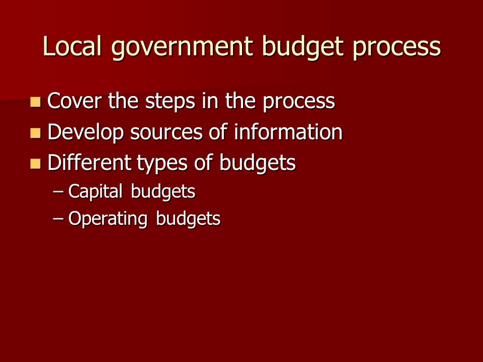 Local government budget process Cover the steps in the process Cover the steps in the process Develop sources of information Develop sources of information Different types of budgets Different types of budgets –Capital budgets –Operating budgets