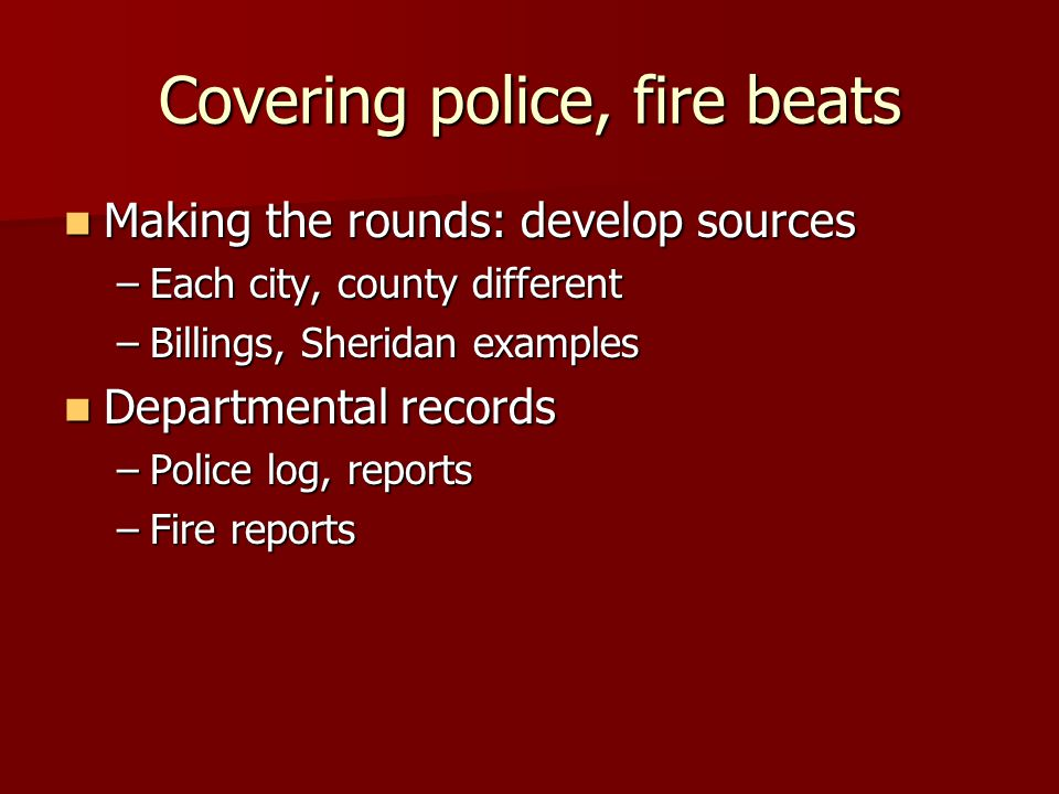 Covering police, fire beats Making the rounds: develop sources Making the rounds: develop sources –Each city, county different –Billings, Sheridan examples Departmental records Departmental records –Police log, reports –Fire reports