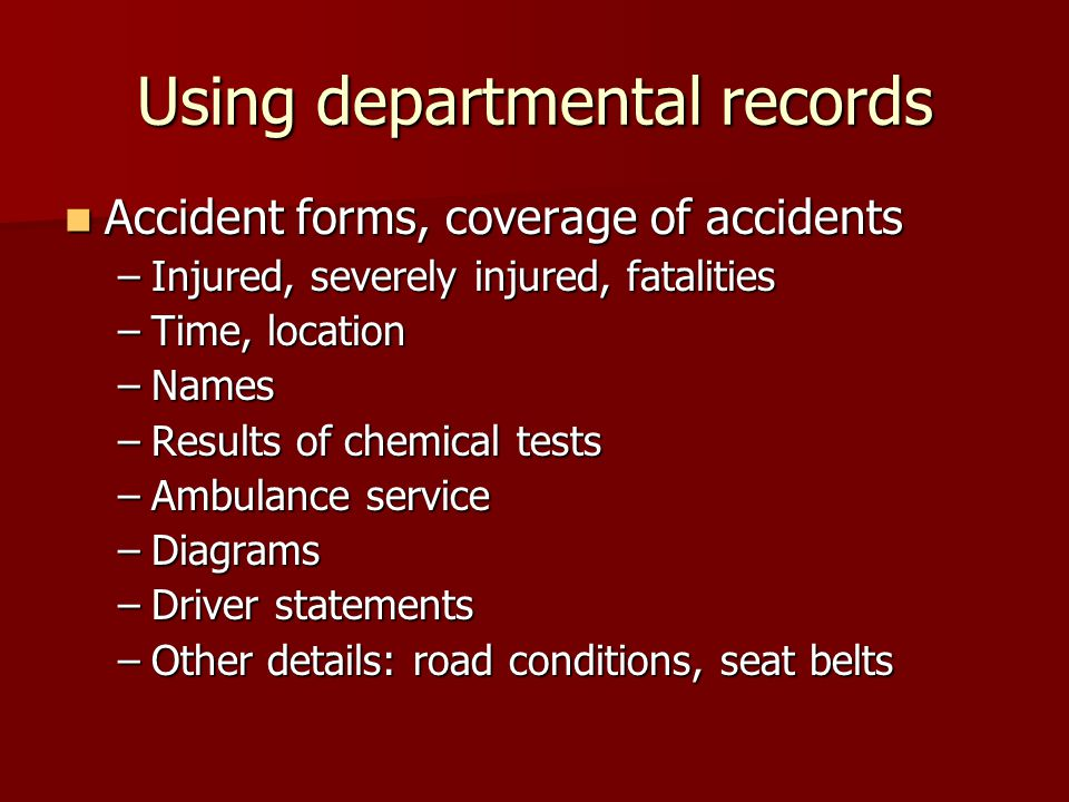Using departmental records Accident forms, coverage of accidents Accident forms, coverage of accidents –Injured, severely injured, fatalities –Time, location –Names –Results of chemical tests –Ambulance service –Diagrams –Driver statements –Other details: road conditions, seat belts