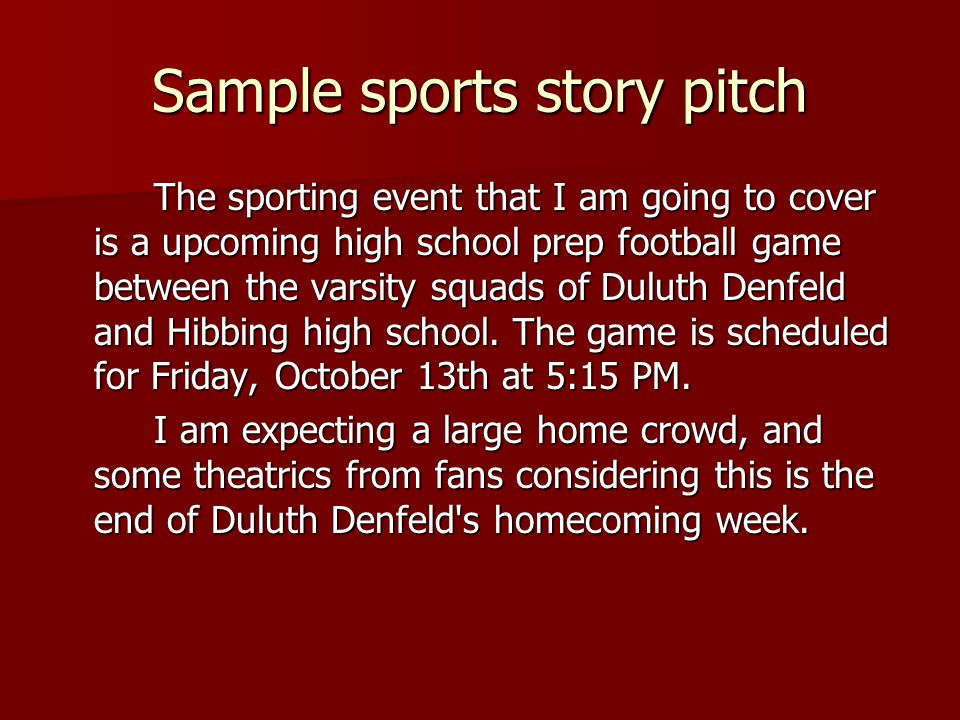 Sample sports story pitch The sporting event that I am going to cover is a upcoming high school prep football game between the varsity squads of Duluth Denfeld and Hibbing high school.