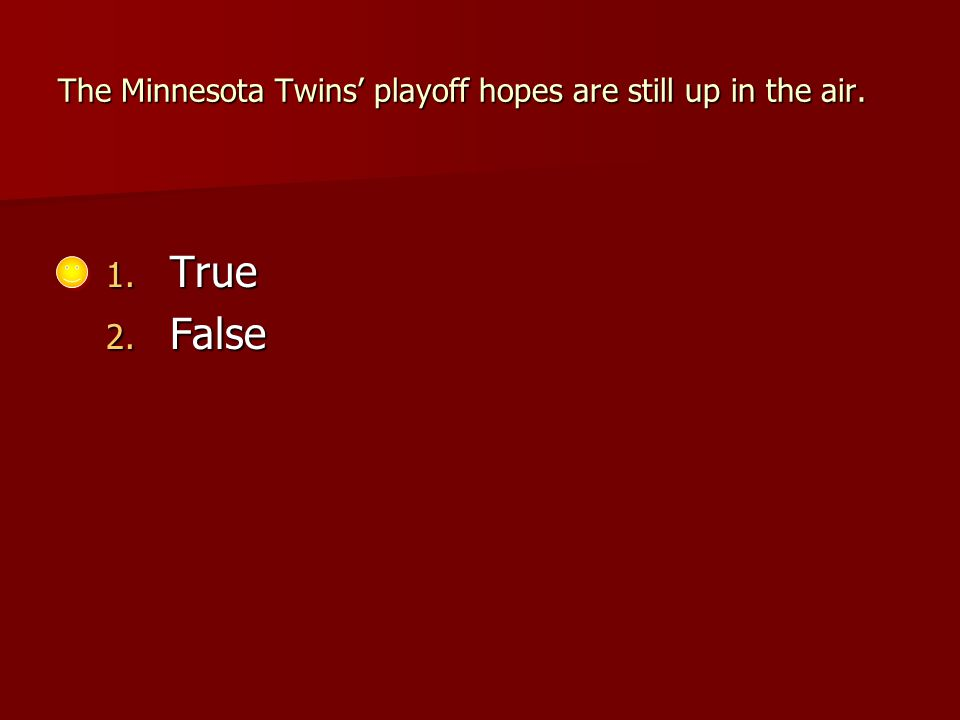 The Minnesota Twins' playoff hopes are still up in the air. 1. True 2. False