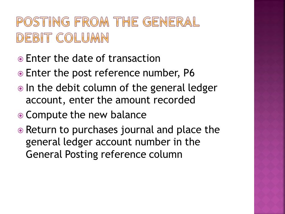  Enter the date of transaction  Enter the post reference number, P6  In the debit column of the general ledger account, enter the amount recorded 