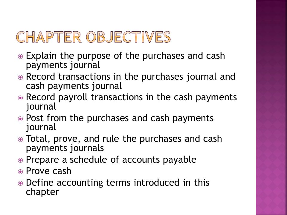  Explain the purpose of the purchases and cash payments journal  Record transactions in the purchases journal and cash payments journal  Record pay