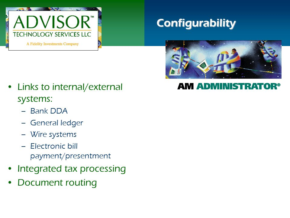 Configurability Links to internal/external systems: –Bank DDA –General ledger –Wire systems –Electronic bill payment/presentment Integrated tax processing Document routing
