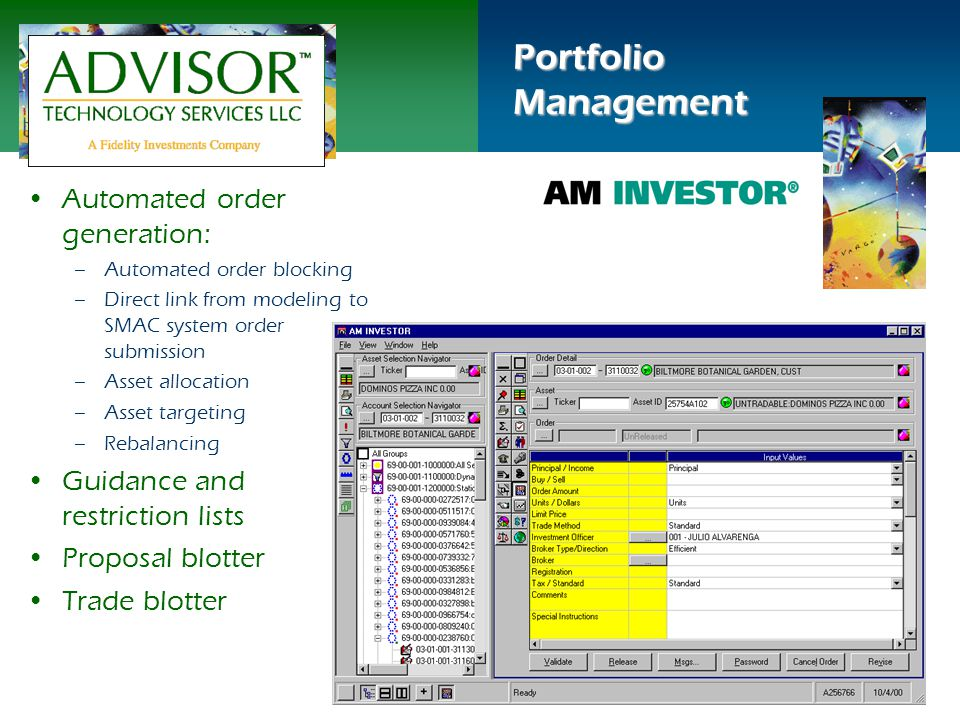 Portfolio Management Automated order generation: –Automated order blocking –Direct link from modeling to SMAC system order submission –Asset allocation –Asset targeting –Rebalancing Guidance and restriction lists Proposal blotter Trade blotter