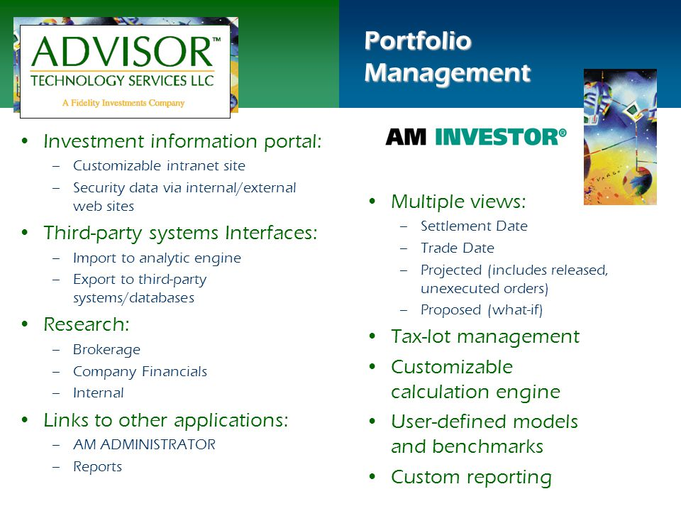 Multiple views: –Settlement Date –Trade Date –Projected (includes released, unexecuted orders) –Proposed (what-if) Tax-lot management Customizable calculation engine User-defined models and benchmarks Custom reporting Portfolio Management Investment information portal: – –Customizable intranet site – –Security data via internal/external web sites Third-party systems Interfaces: – –Import to analytic engine – –Export to third-party systems/databases Research: – –Brokerage – –Company Financials – –Internal Links to other applications: – –AM ADMINISTRATOR – –Reports