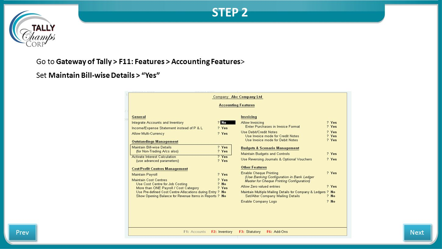 """Go to Gateway of Tally > F11: Features > Accounting Features> Set Maintain Bill-wise Details > """"Yes"""" STEP 2 Next Prev"""