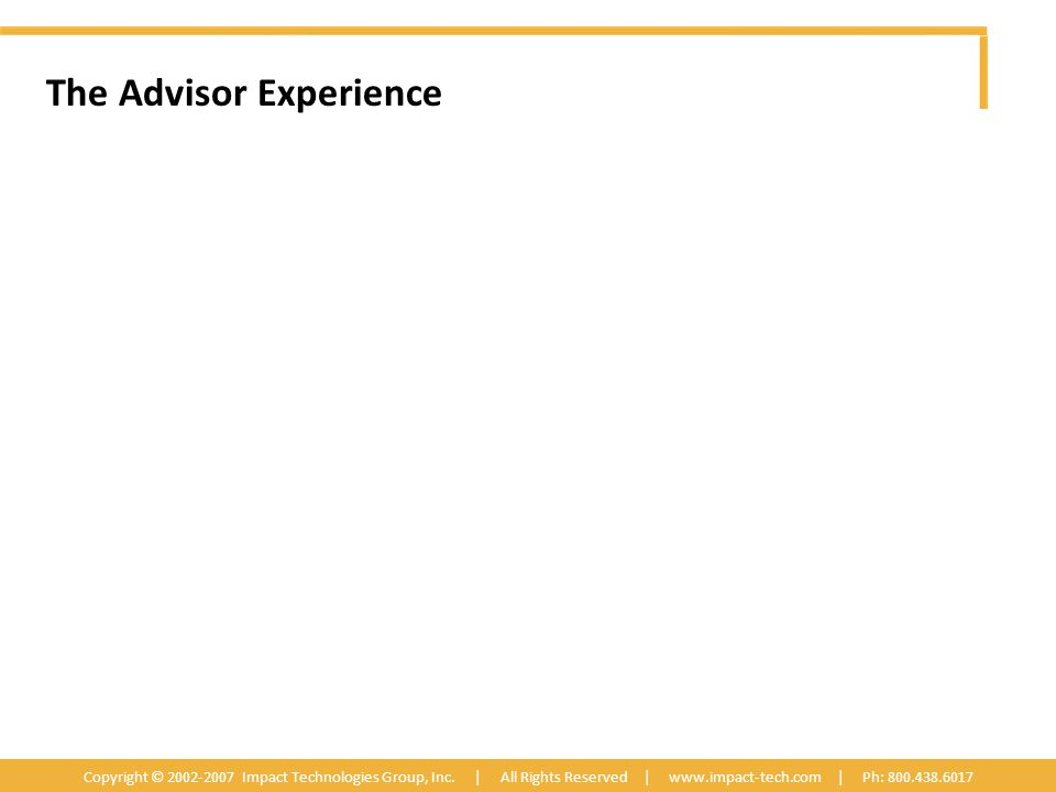 The Advisor Experience Copyright © 2002-2007 Impact Technologies Group, Inc.
