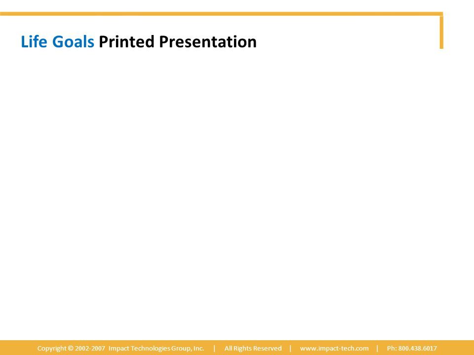Life Goals Printed Presentation Copyright © 2002-2007 Impact Technologies Group, Inc.