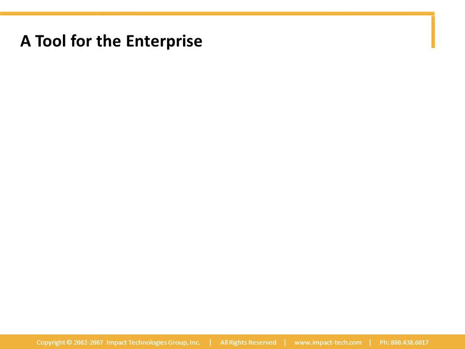 A Tool for the Enterprise Copyright © 2002-2007 Impact Technologies Group, Inc.