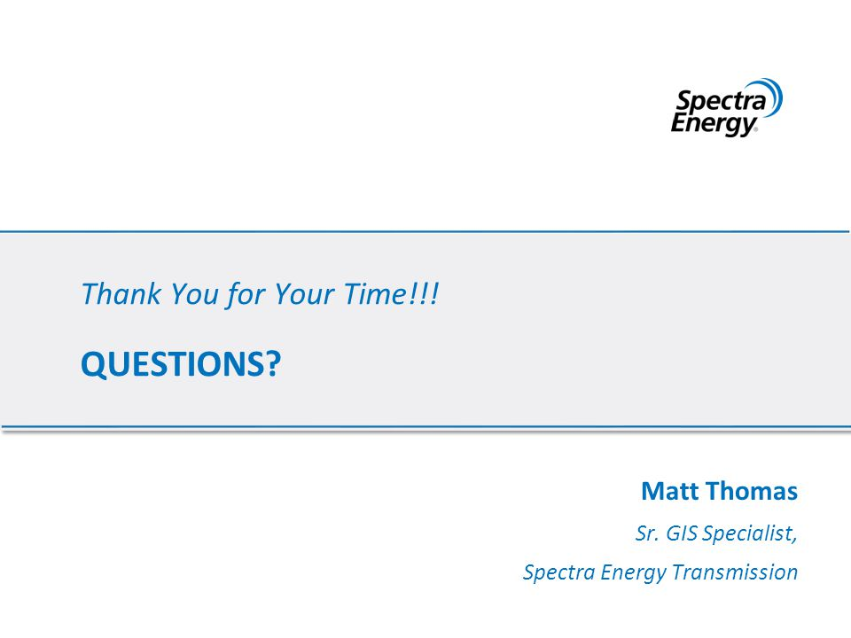 Thank You for Your Time!!! QUESTIONS? Matt Thomas Sr. GIS Specialist, Spectra Energy Transmission