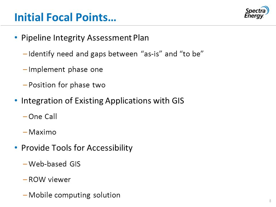 "8 Initial Focal Points… Pipeline Integrity Assessment Plan –Identify need and gaps between ""as-is"" and ""to be"" –Implement phase one –Position for phas"