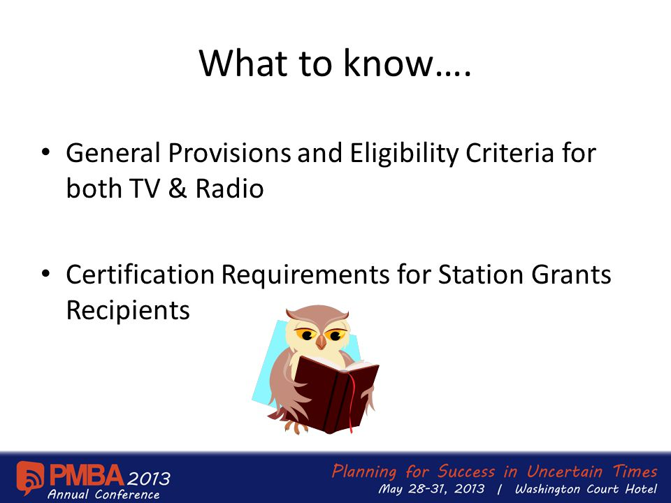 What to know…. General Provisions and Eligibility Criteria for both TV & Radio Certification Requirements for Station Grants Recipients
