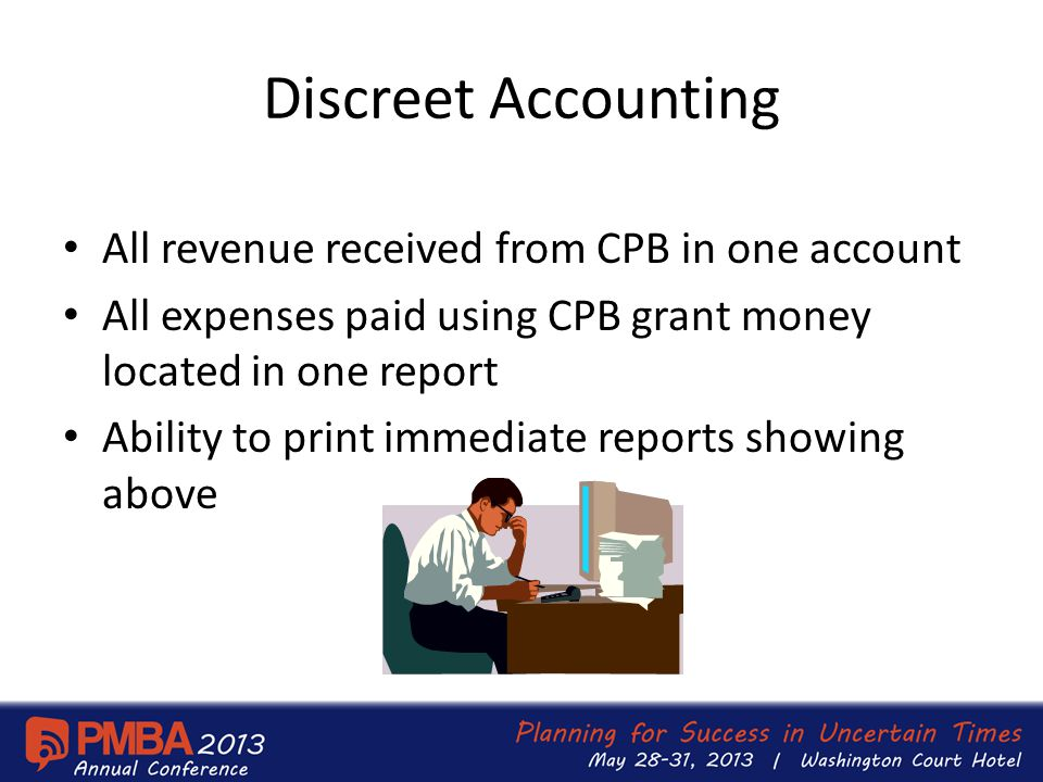 Discreet Accounting All revenue received from CPB in one account All expenses paid using CPB grant money located in one report Ability to print immediate reports showing above