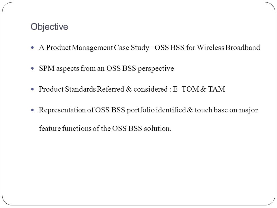 Objective A Product Management Case Study –OSS BSS for Wireless Broadband SPM aspects from an OSS BSS perspective Product Standards Referred & considered : E TOM & TAM Representation of OSS BSS portfolio identified & touch base on major feature functions of the OSS BSS solution.