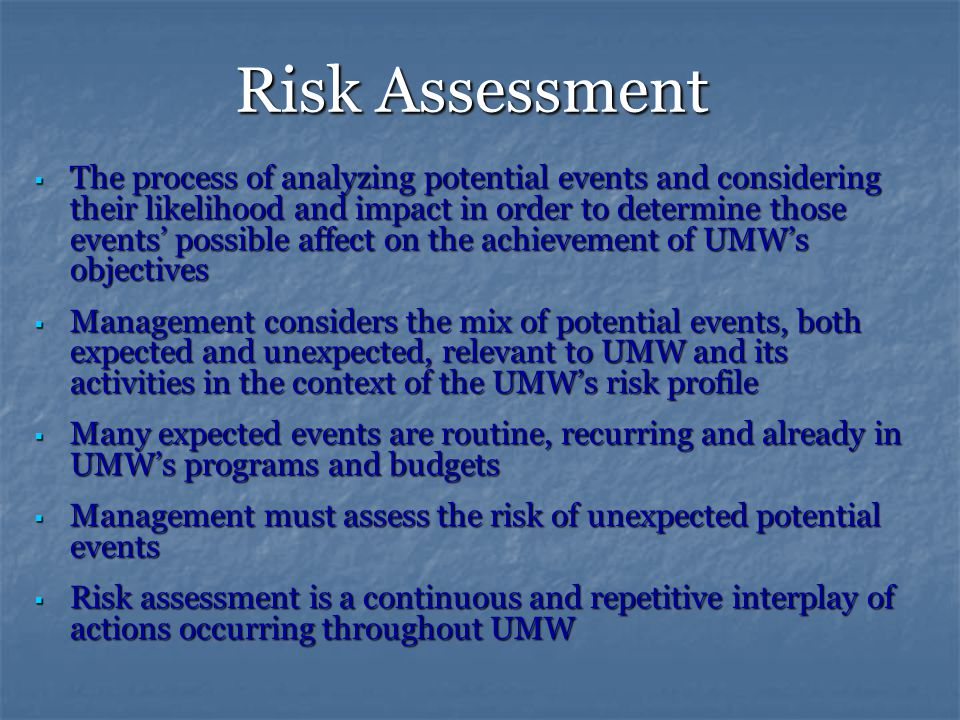 Risk Assessment  The process of analyzing potential events and considering their likelihood and impact in order to determine those events' possible affect on the achievement of UMW's objectives  Management considers the mix of potential events, both expected and unexpected, relevant to UMW and its activities in the context of the UMW's risk profile  Many expected events are routine, recurring and already in UMW's programs and budgets  Management must assess the risk of unexpected potential events  Risk assessment is a continuous and repetitive interplay of actions occurring throughout UMW