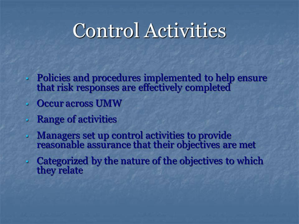 Control Activities  Policies and procedures implemented to help ensure that risk responses are effectively completed  Occur across UMW  Range of activities  Managers set up control activities to provide reasonable assurance that their objectives are met  Categorized by the nature of the objectives to which they relate