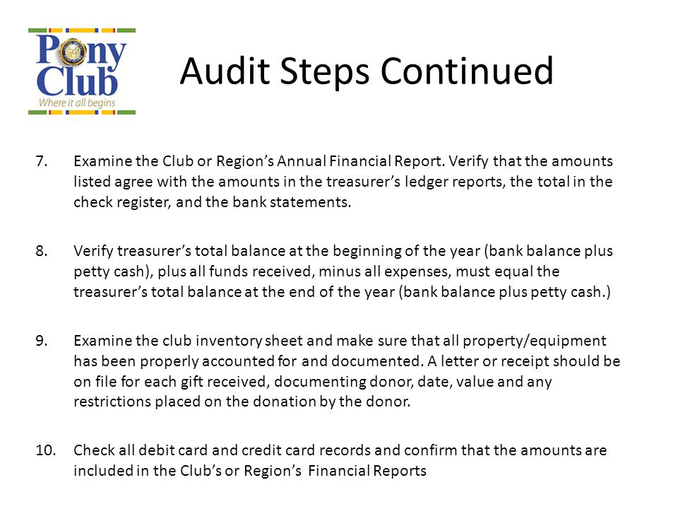 Audit Steps Continued 7.Examine the Club or Region's Annual Financial Report. Verify that the amounts listed agree with the amounts in the treasurer's
