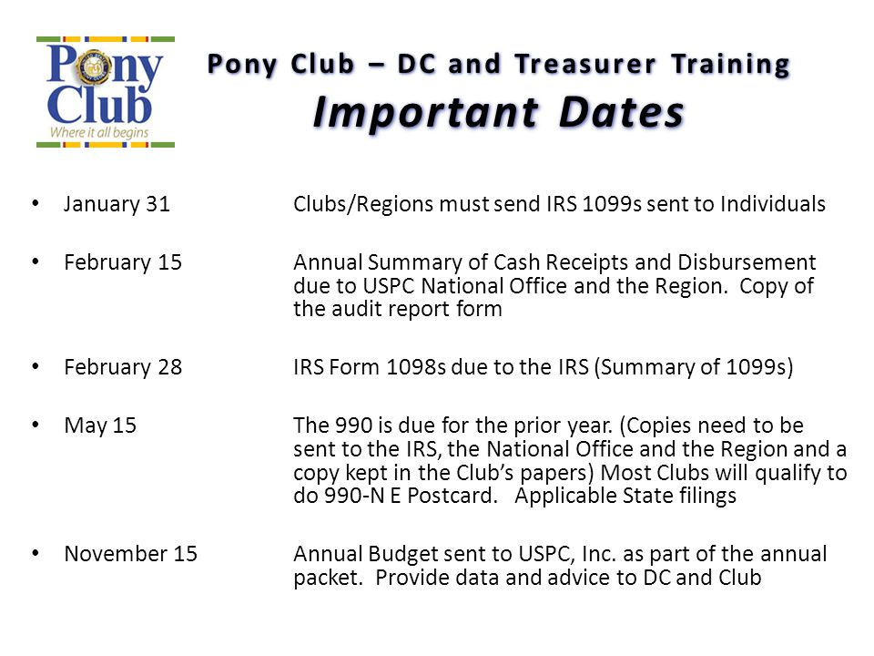 Pony Club – DC and Treasurer Training Important Dates January 31Clubs/Regions must send IRS 1099s sent to Individuals February 15 Annual Summary of Ca