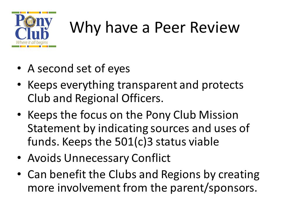 Why have a Peer Review A second set of eyes Keeps everything transparent and protects Club and Regional Officers. Keeps the focus on the Pony Club Mis