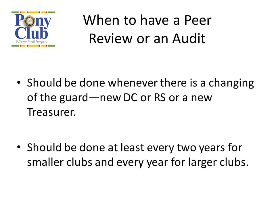 When to have a Peer Review or an Audit Should be done whenever there is a changing of the guard—new DC or RS or a new Treasurer. Should be done at lea
