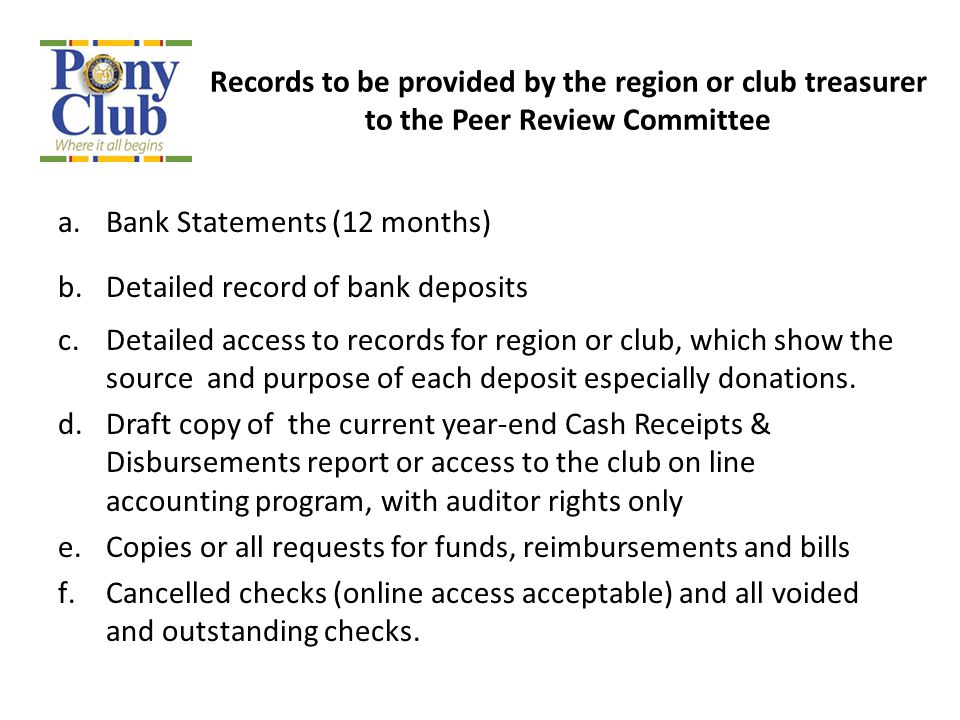 Records to be provided by the region or club treasurer to the Peer Review Committee a.Bank Statements (12 months) b.Detailed record of bank deposits c.Detailed access to records for region or club, which show the source and purpose of each deposit especially donations.