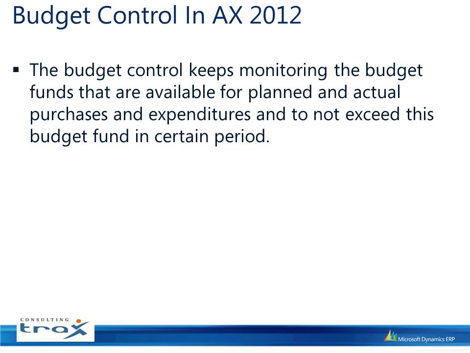 Budget Control In AX 2012  The budget control keeps monitoring the budget funds that are available for planned and actual purchases and expenditures and to not exceed this budget fund in certain period.