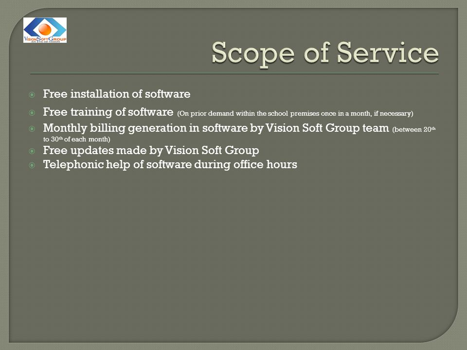  Free installation of software  Free training of software (On prior demand within the school premises once in a month, if necessary)  Monthly billing generation in software by Vision Soft Group team (between 20 th to 30 th of each month)  Free updates made by Vision Soft Group  Telephonic help of software during office hours