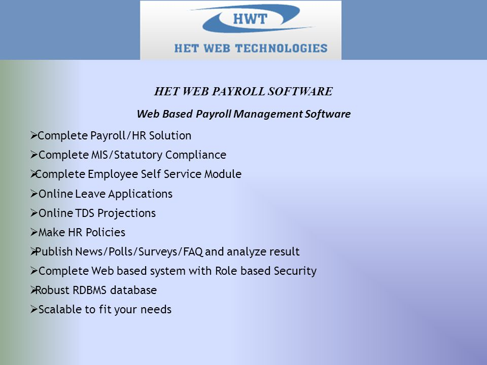 Web Based Payroll Management Software  Complete Payroll/HR Solution  Complete MIS/Statutory Compliance  Complete Employee Self Service Module  Online Leave Applications  Online TDS Projections  Make HR Policies  Publish News/Polls/Surveys/FAQ and analyze result  Complete Web based system with Role based Security  Robust RDBMS database  Scalable to fit your needs HET WEB PAYROLL SOFTWARE