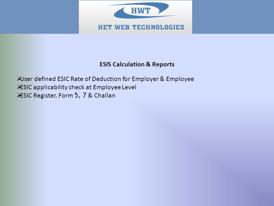 ESIS Calculation & Reports  User defined ESIC Rate of Deduction for Employer & Employee  ESIC applicability check at Employee Level  ESIC Register, Form 5, 7 & Challan