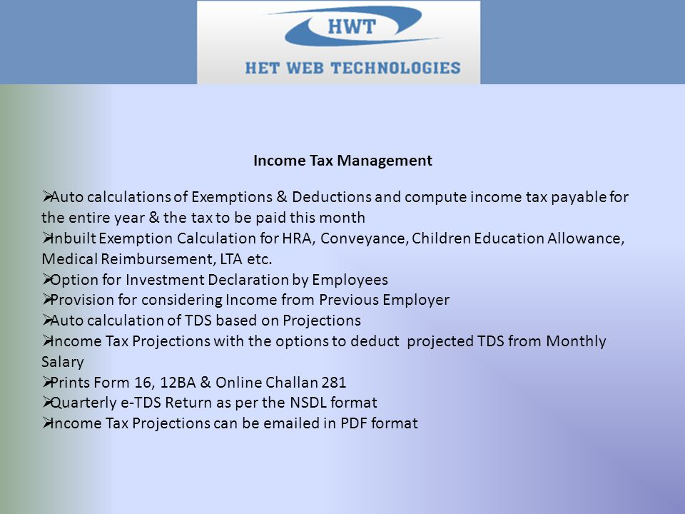 Income Tax Management  Auto calculations of Exemptions & Deductions and compute income tax payable for the entire year & the tax to be paid this month  Inbuilt Exemption Calculation for HRA, Conveyance, Children Education Allowance, Medical Reimbursement, LTA etc.