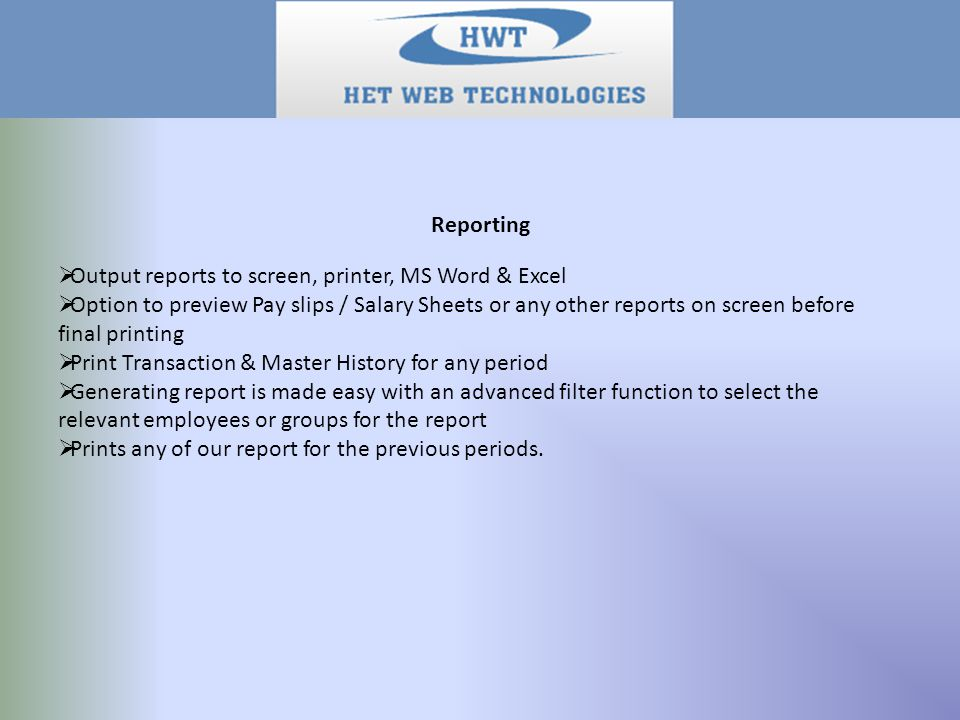 Reporting  Output reports to screen, printer, MS Word & Excel  Option to preview Pay slips / Salary Sheets or any other reports on screen before final printing  Print Transaction & Master History for any period  Generating report is made easy with an advanced filter function to select the relevant employees or groups for the report  Prints any of our report for the previous periods.