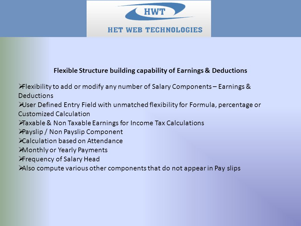 Flexible Structure building capability of Earnings & Deductions  Flexibility to add or modify any number of Salary Components – Earnings & Deductions  User Defined Entry Field with unmatched flexibility for Formula, percentage or Customized Calculation  Taxable & Non Taxable Earnings for Income Tax Calculations  Payslip / Non Payslip Component  Calculation based on Attendance  Monthly or Yearly Payments  Frequency of Salary Head  Also compute various other components that do not appear in Pay slips