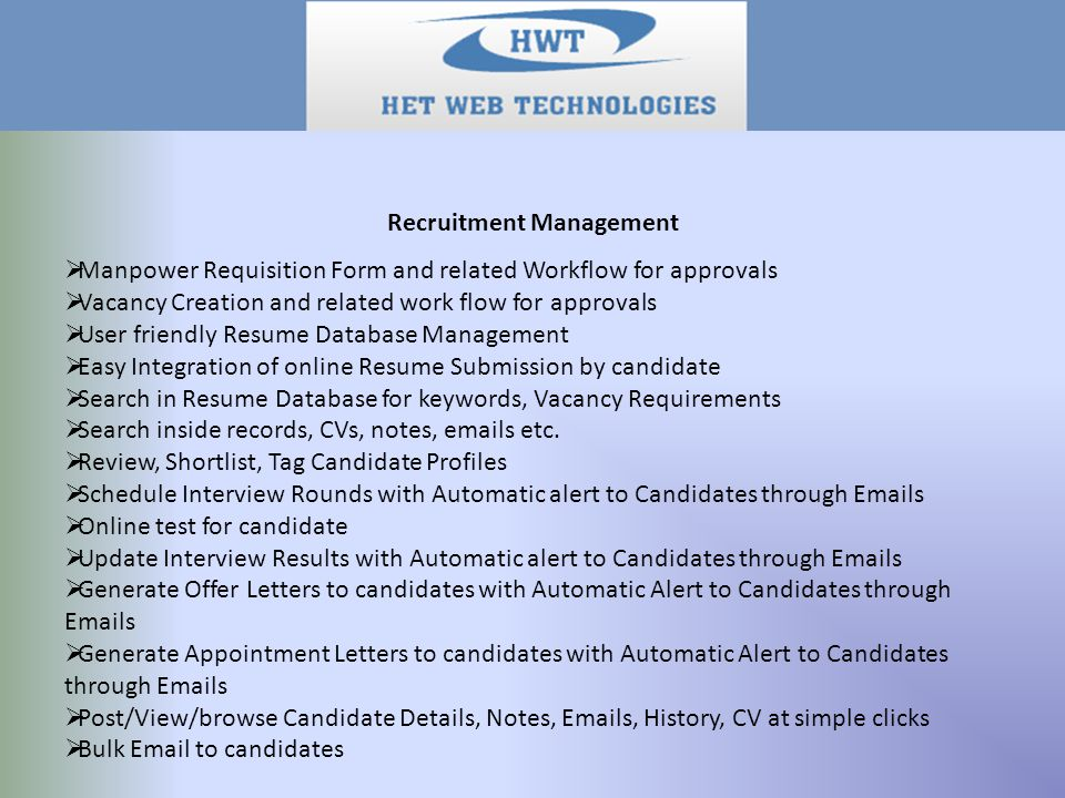 Recruitment Management  Manpower Requisition Form and related Workflow for approvals  Vacancy Creation and related work flow for approvals  User friendly Resume Database Management  Easy Integration of online Resume Submission by candidate  Search in Resume Database for keywords, Vacancy Requirements  Search inside records, CVs, notes, emails etc.