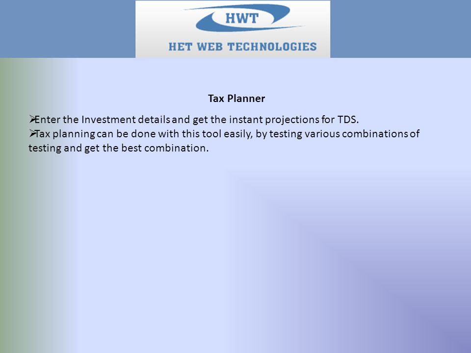 Tax Planner  Enter the Investment details and get the instant projections for TDS.  Tax planning can be done with this tool easily, by testing vario