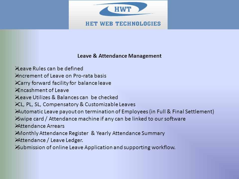 Leave & Attendance Management  Leave Rules can be defined  Increment of Leave on Pro-rata basis  Carry forward facility for balance leave  Encashment of Leave  Leave Utilizes & Balances can be checked  CL, PL, SL, Compensatory & Customizable Leaves  Automatic Leave payout on termination of Employees (in Full & Final Settlement)  Swipe card / Attendance machine if any can be linked to our software  Attendance Arrears  Monthly Attendance Register & Yearly Attendance Summary  Attendance / Leave Ledger.