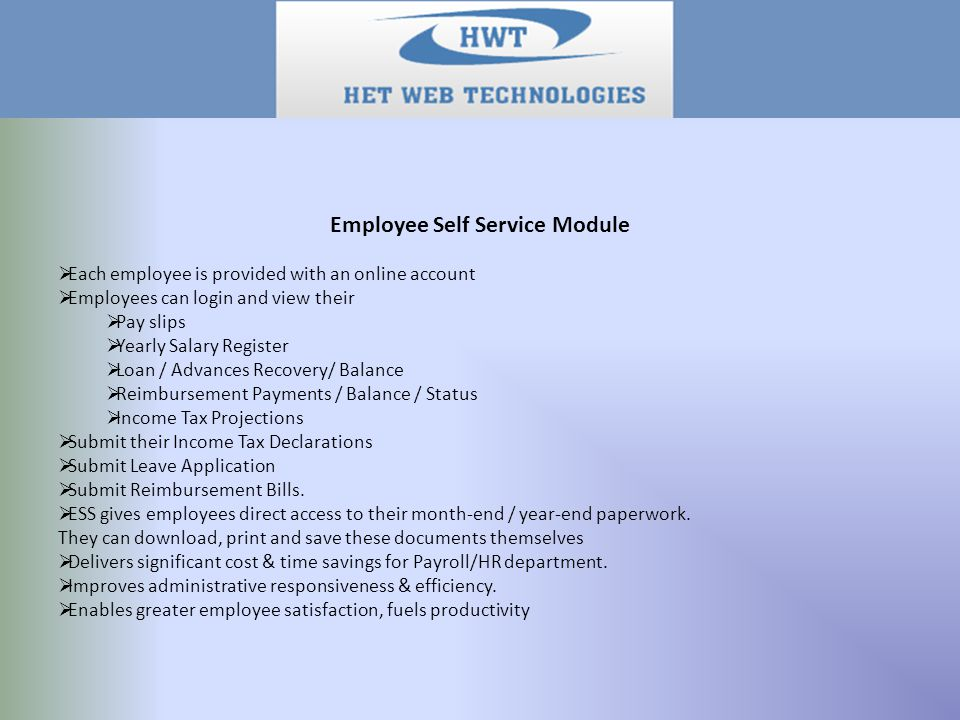 Employee Self Service Module  Each employee is provided with an online account  Employees can login and view their  Pay slips  Yearly Salary Register  Loan / Advances Recovery/ Balance  Reimbursement Payments / Balance / Status  Income Tax Projections  Submit their Income Tax Declarations  Submit Leave Application  Submit Reimbursement Bills.