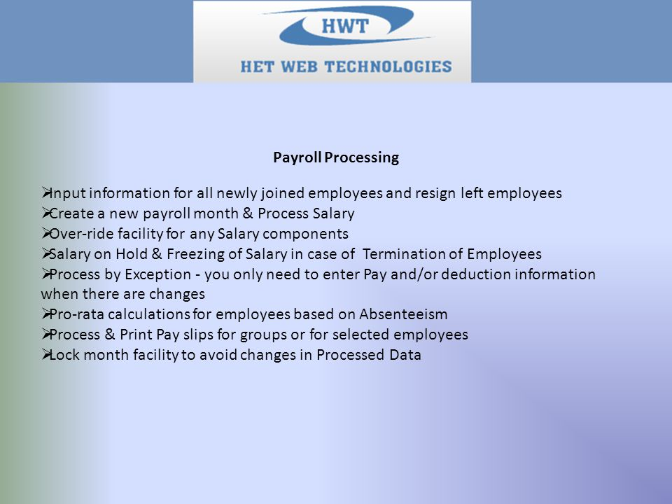Payroll Processing  Input information for all newly joined employees and resign left employees  Create a new payroll month & Process Salary  Over-ride facility for any Salary components  Salary on Hold & Freezing of Salary in case of Termination of Employees  Process by Exception - you only need to enter Pay and/or deduction information when there are changes  Pro-rata calculations for employees based on Absenteeism  Process & Print Pay slips for groups or for selected employees  Lock month facility to avoid changes in Processed Data