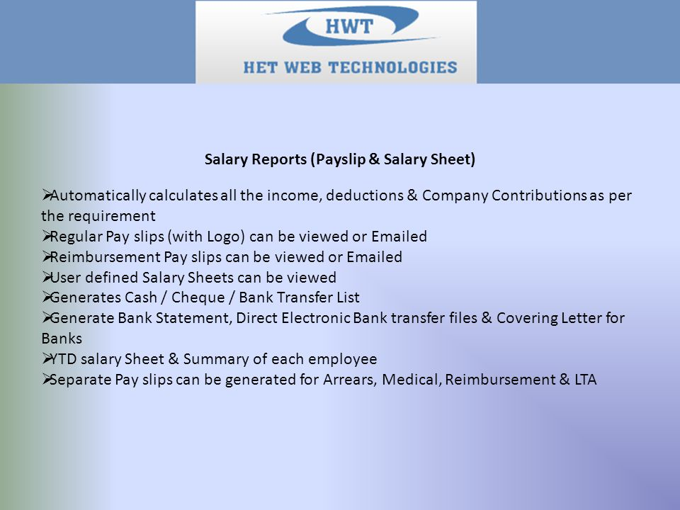 Salary Reports (Payslip & Salary Sheet)  Automatically calculates all the income, deductions & Company Contributions as per the requirement  Regular Pay slips (with Logo) can be viewed or Emailed  Reimbursement Pay slips can be viewed or Emailed  User defined Salary Sheets can be viewed  Generates Cash / Cheque / Bank Transfer List  Generate Bank Statement, Direct Electronic Bank transfer files & Covering Letter for Banks  YTD salary Sheet & Summary of each employee  Separate Pay slips can be generated for Arrears, Medical, Reimbursement & LTA