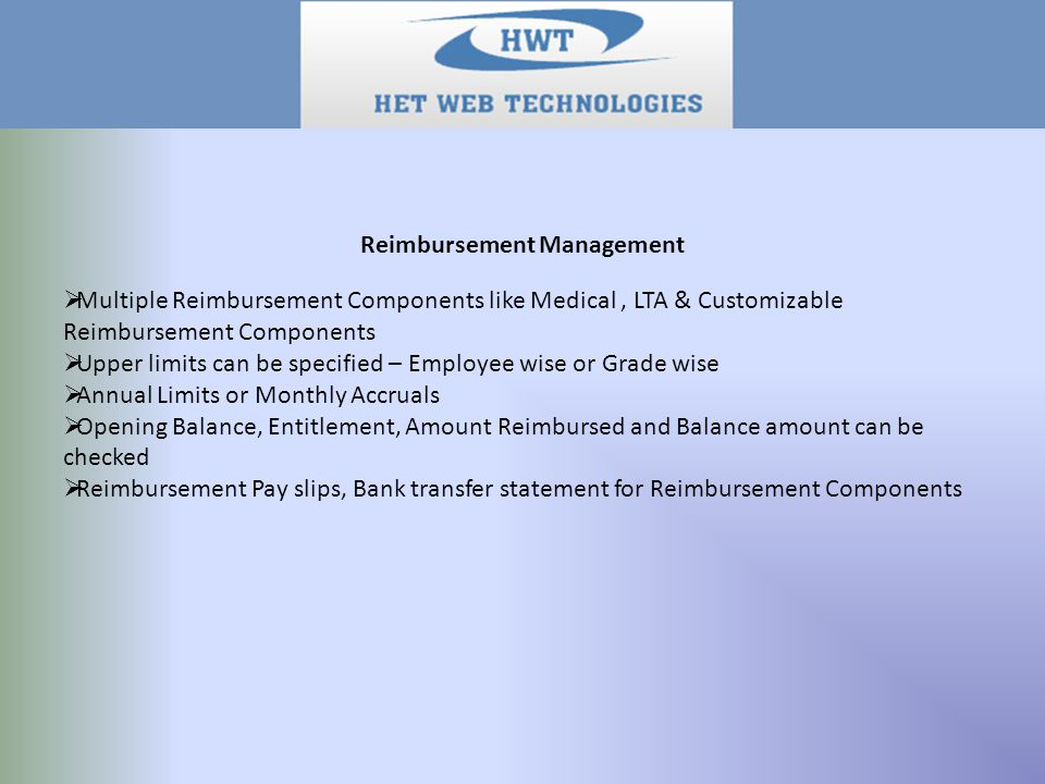 Reimbursement Management  Multiple Reimbursement Components like Medical, LTA & Customizable Reimbursement Components  Upper limits can be specified – Employee wise or Grade wise  Annual Limits or Monthly Accruals  Opening Balance, Entitlement, Amount Reimbursed and Balance amount can be checked  Reimbursement Pay slips, Bank transfer statement for Reimbursement Components