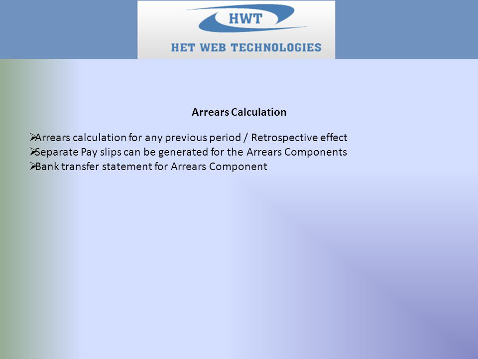 Arrears Calculation  Arrears calculation for any previous period / Retrospective effect  Separate Pay slips can be generated for the Arrears Components  Bank transfer statement for Arrears Component