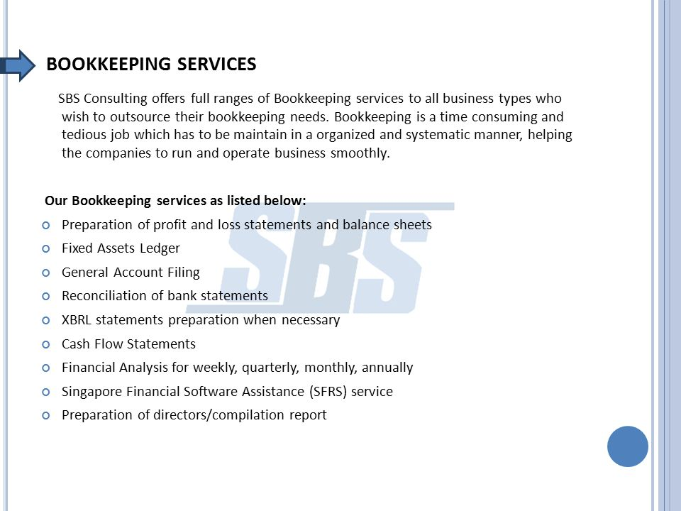 BOOKKEEPING SERVICES SBS Consulting offers full ranges of Bookkeeping services to all business types who wish to outsource their bookkeeping needs. Bo