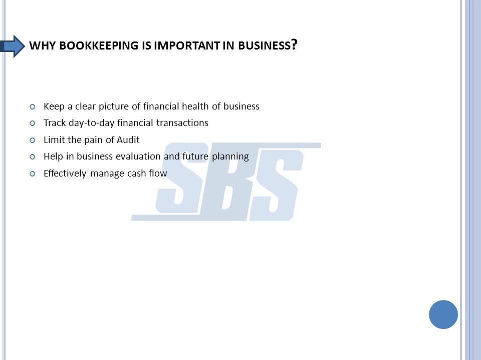 WHY BOOKKEEPING IS IMPORTANT IN BUSINESS ? Keep a clear picture of financial health of business Track day-to-day financial transactions Limit the pain