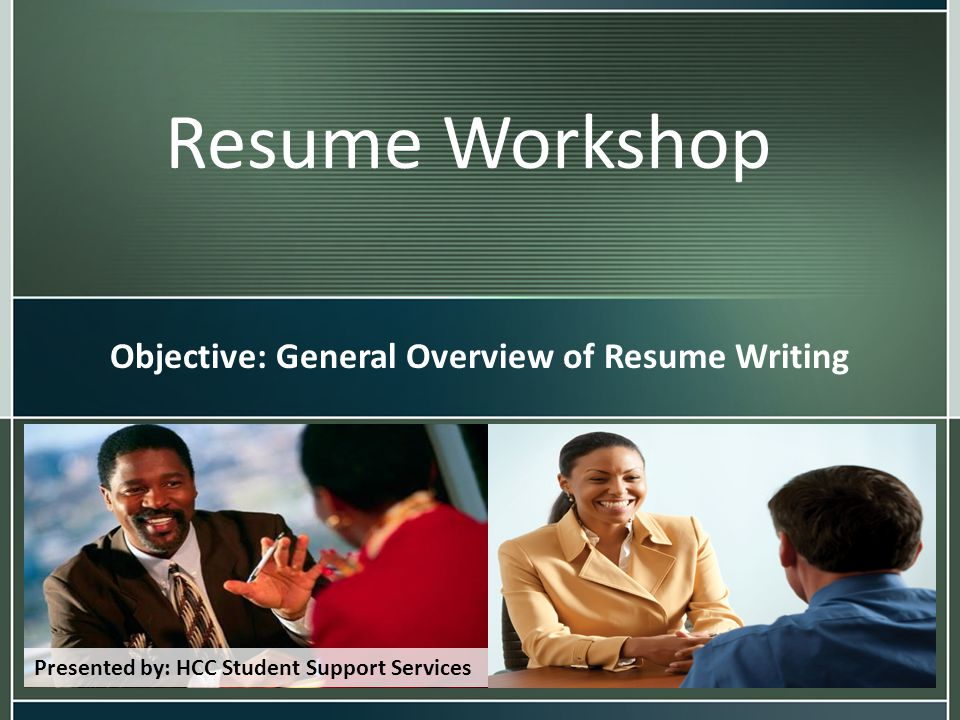 Resume Workshop Objective: General Overview of Resume Writing Presented by: HCC Student Support Services