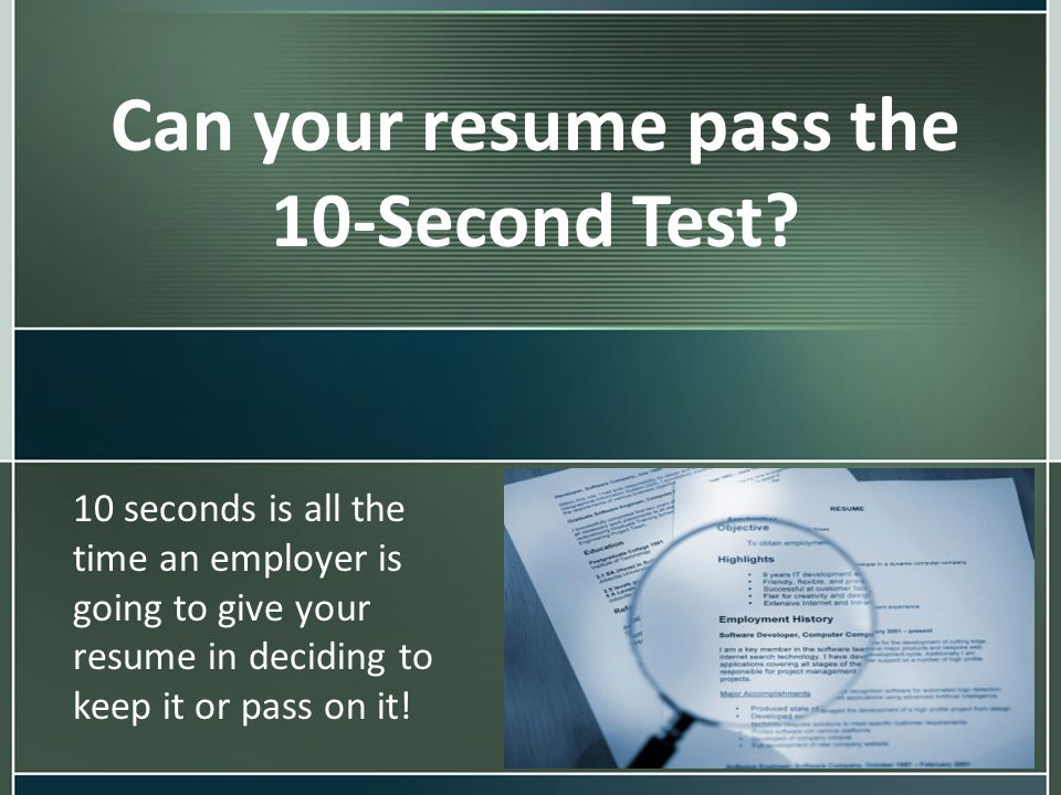 Can your resume pass the 10-Second Test? 10 seconds is all the time an employer is going to give your resume in deciding to keep it or pass on it!
