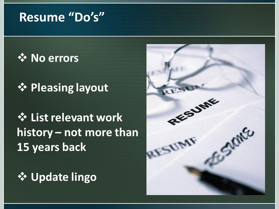 "Resume ""Do's""  No errors  Pleasing layout  List relevant work history – not more than 15 years back  Update lingo"
