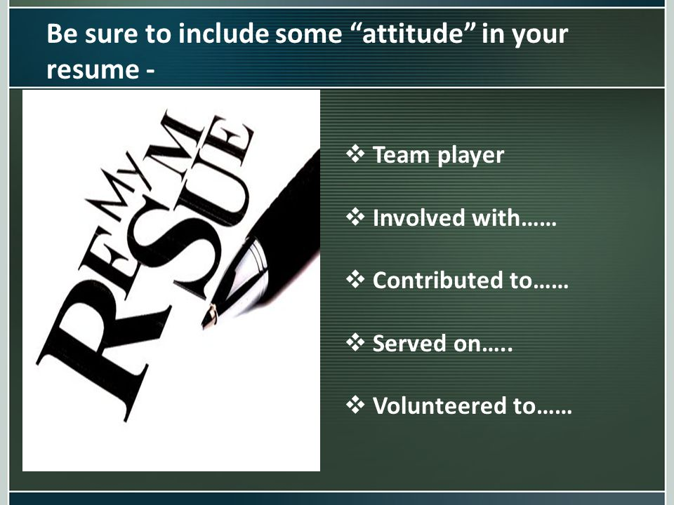 "Be sure to include some ""attitude"" in your resume -  Team player  Involved with……  Contributed to……  Served on…..  Volunteered to……"