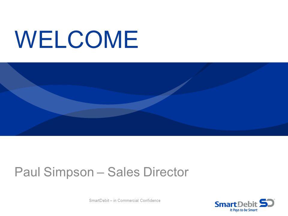 WELCOME Paul Simpson – Sales Director SmartDebit – in Commercial Confidence