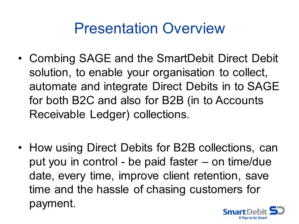 Presentation Overview Combing SAGE and the SmartDebit Direct Debit solution, to enable your organisation to collect, automate and integrate Direct Deb