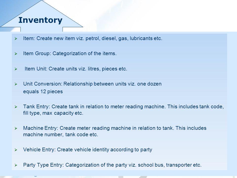 Inventory  Item: Create new item viz. petrol, diesel, gas, lubricants etc.  Item Group: Categorization of the items.  Item Unit: Create units viz.